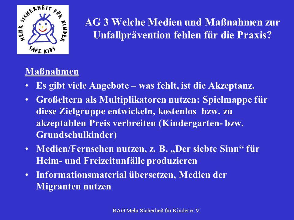 BAG Mehr Sicherheit für Kinder e. V. AG 3 Welche Medien und Maßnahmen zur Unfallprävention fehlen für die Praxis? Maßnahmen Es gibt viele Angebote – w