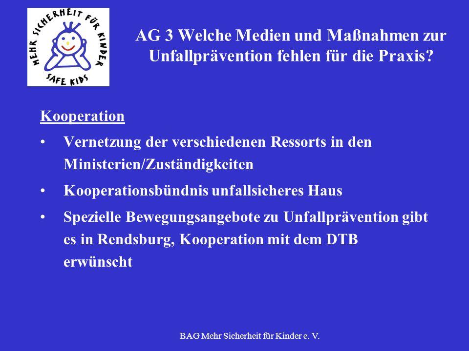BAG Mehr Sicherheit für Kinder e. V. AG 3 Welche Medien und Maßnahmen zur Unfallprävention fehlen für die Praxis? Kooperation Vernetzung der verschied