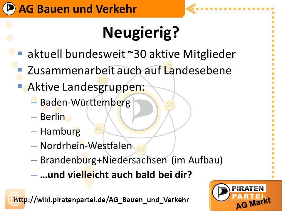 AG Bauen und Verkehr AG Markt http://wiki.piratenpartei.de/AG_Bauen_und_Verkehr Neugierig? aktuell bundesweit ~30 aktive Mitglieder Zusammenarbeit auc