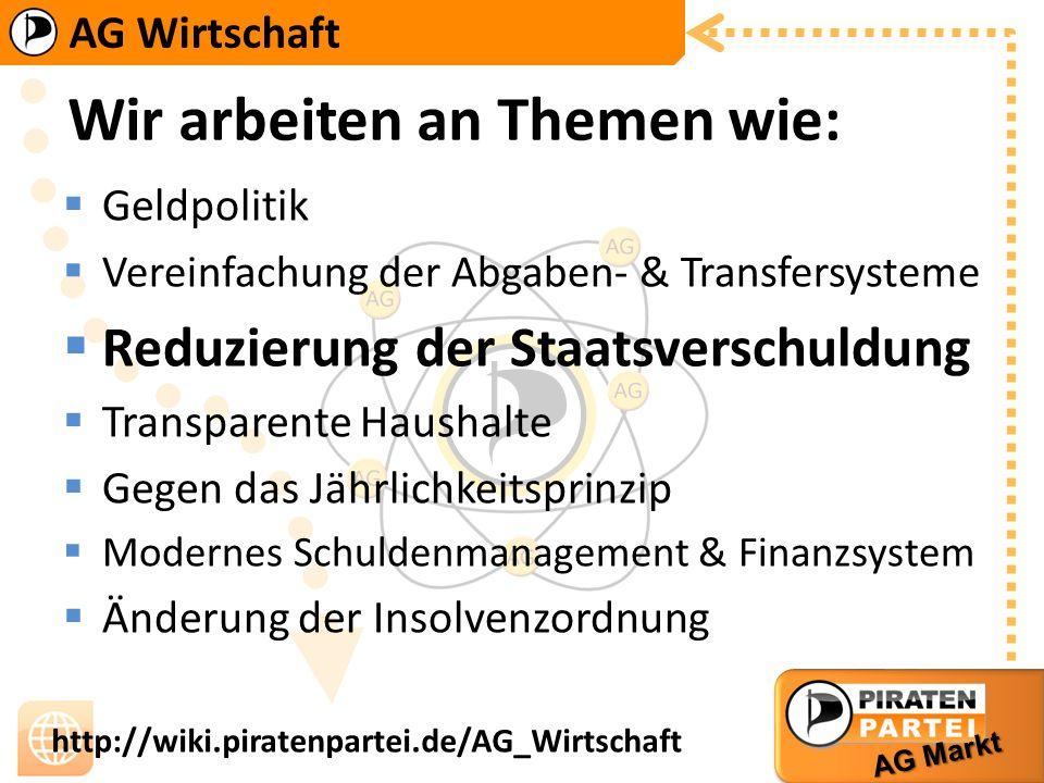 AG Wirtschaft AG Markt http://wiki.piratenpartei.de/AG_Wirtschaft Wir arbeiten an Themen wie: Geldpolitik Vereinfachung der Abgaben- & Transfersysteme