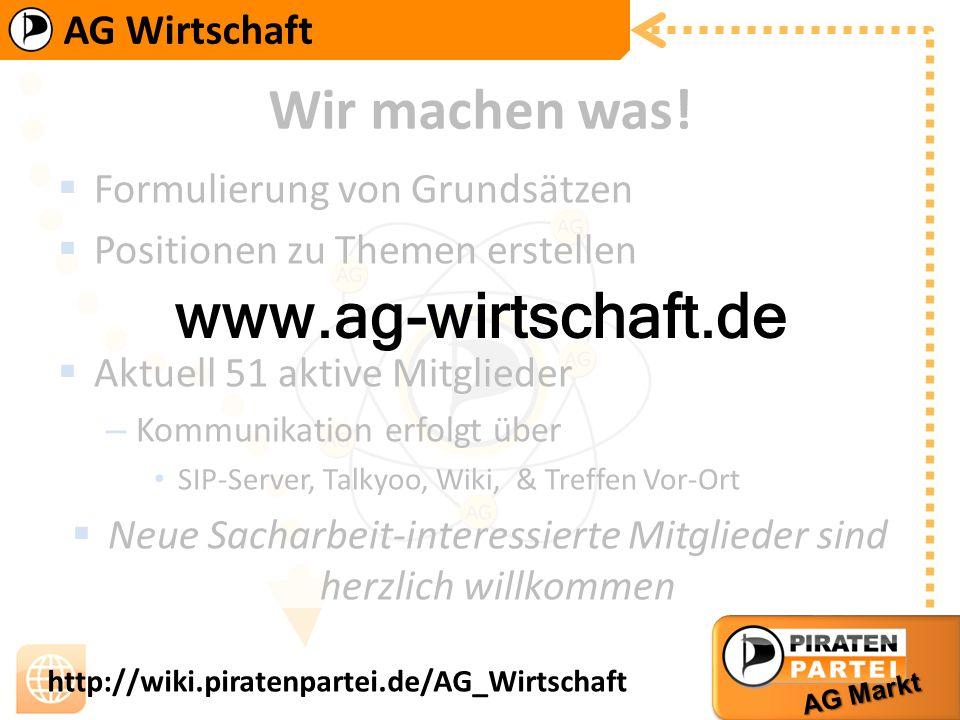 AG Wirtschaft AG Markt http://wiki.piratenpartei.de/AG_Wirtschaft Wir machen was! Formulierung von Grundsätzen Positionen zu Themen erstellen Aktuell
