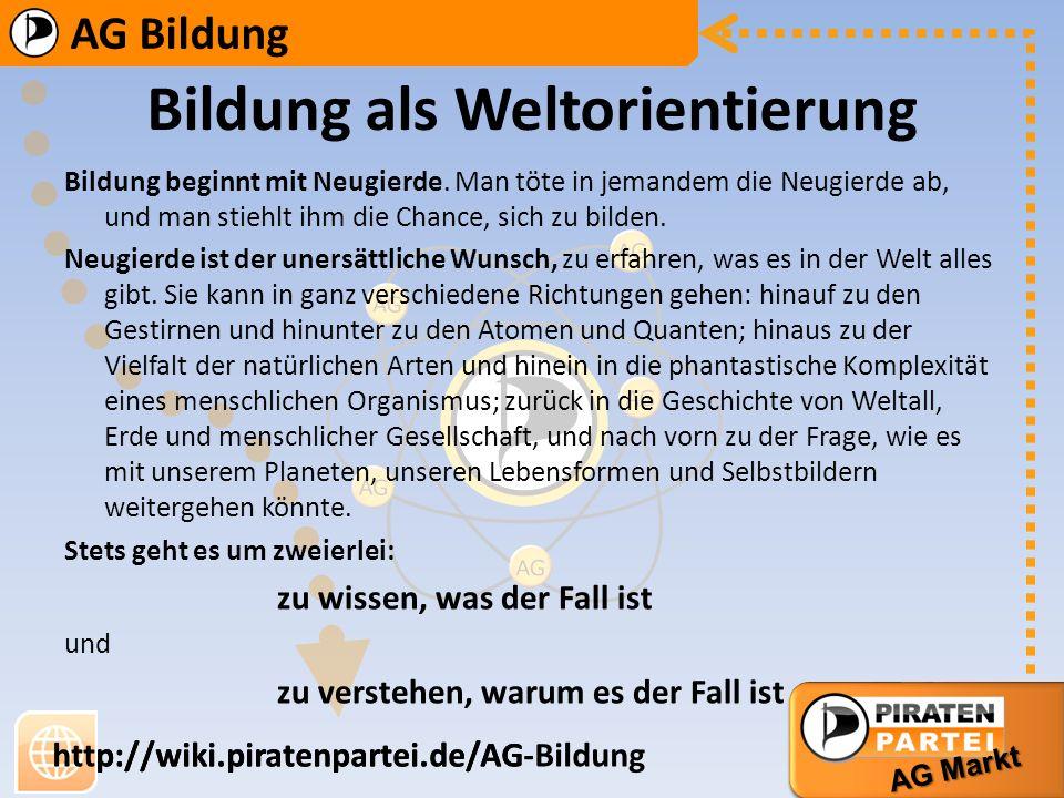 AG Bildung AG Markt http://wiki.piratenpartei.de/AG-Bildung AG Bildung AG Markt http://wiki.piratenpartei.de/AG Bildung als Aufklärung Der Gebildete ist also einer, der sich in der Welt zu orientieren weiß.