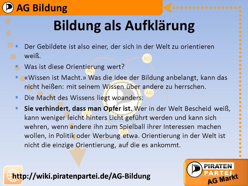 AG Bildung AG Markt http://wiki.piratenpartei.de/AG-Bildung AG Bildung AG Markt http://wiki.piratenpartei.de/AG Gebildet zu sein, heißt auch, sich bei der Frage auszukennen, worin Wissen und Verstehen bestehen und was deren Grenzen sind.