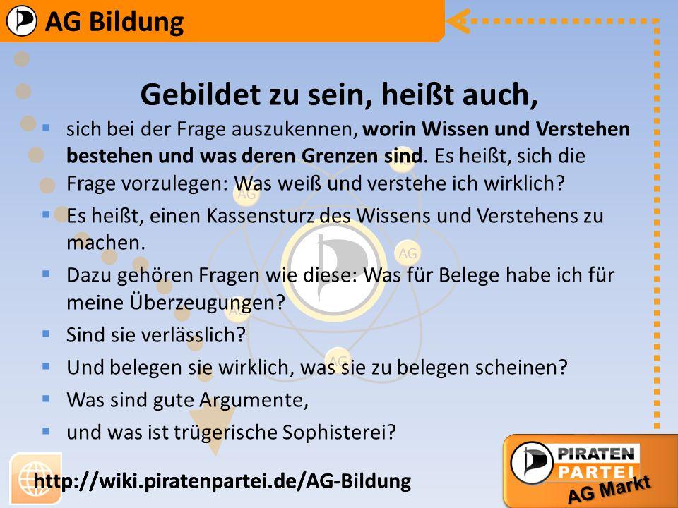 AG Bildung AG Markt http://wiki.piratenpartei.de/AG-Bildung AG Bildung AG Markt http://wiki.piratenpartei.de/AG Bildung ist ein zentraler Bereich der Gesellschaft Nur durch frei Bildung ist jedem Bürger die demokratische Beteiligung an gesellschaftlichen Entscheidungsformen möglich.