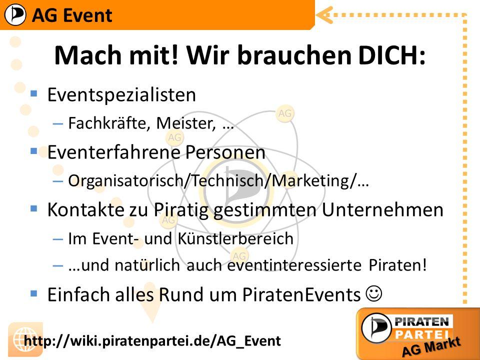 AG Event AG Markt http://wiki.piratenpartei.de/AG_Event Mach mit! Wir brauchen DICH: Eventspezialisten – Fachkräfte, Meister, … Eventerfahrene Persone
