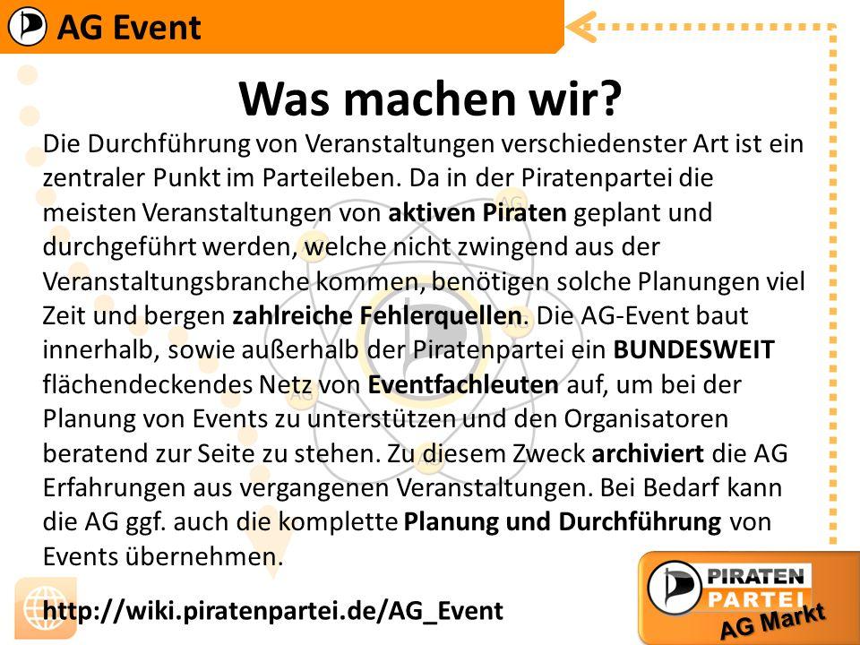 AG Event AG Markt http://wiki.piratenpartei.de/AG_Event Was machen wir? Die Durchführung von Veranstaltungen verschiedenster Art ist ein zentraler Pun