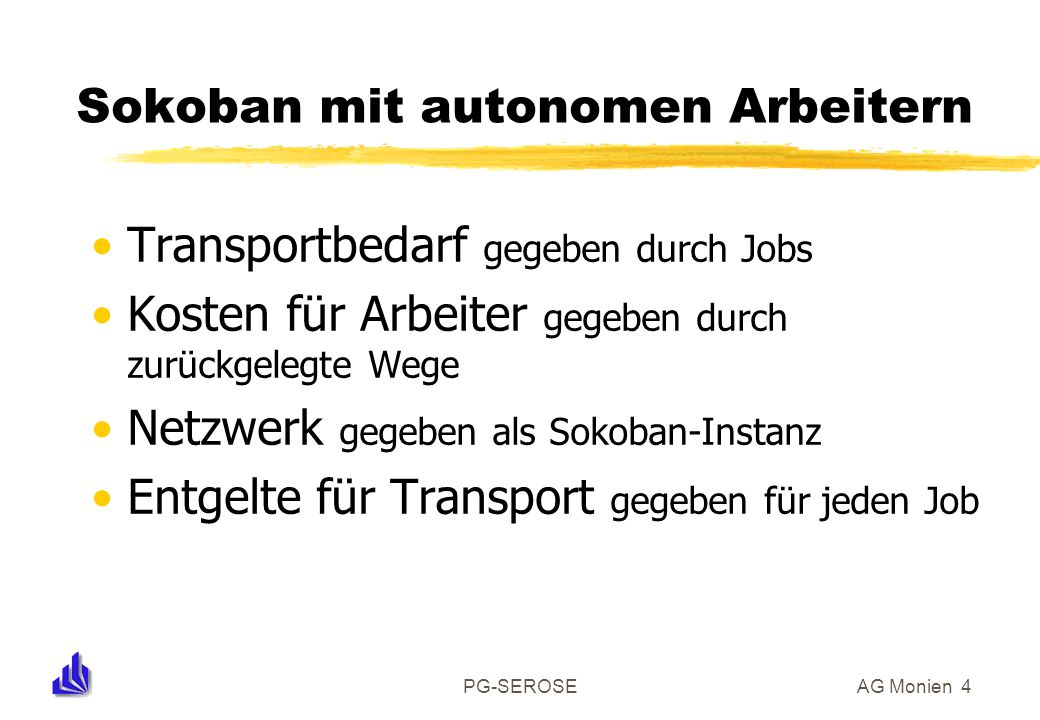 PG-SEROSEAG Monien 4 Sokoban mit autonomen Arbeitern Transportbedarf gegeben durch Jobs Kosten für Arbeiter gegeben durch zurückgelegte Wege Netzwerk gegeben als Sokoban-Instanz Entgelte für Transport gegeben für jeden Job