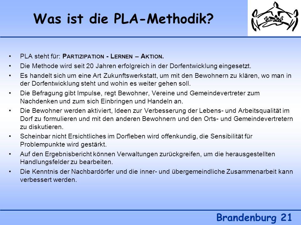Was ist die PLA-Methodik? Brandenburg 21 PLA steht für: P ARTIZIPATION - L ERNEN – A KTION. Die Methode wird seit 20 Jahren erfolgreich in der Dorfent