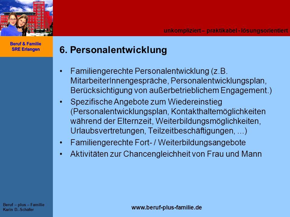 unkompliziert – praktikabel - lösungsorientiert www.beruf-plus-familie.de Beruf – plus – Familie Karin D.-Schäfer 6. Personalentwicklung Familiengerec