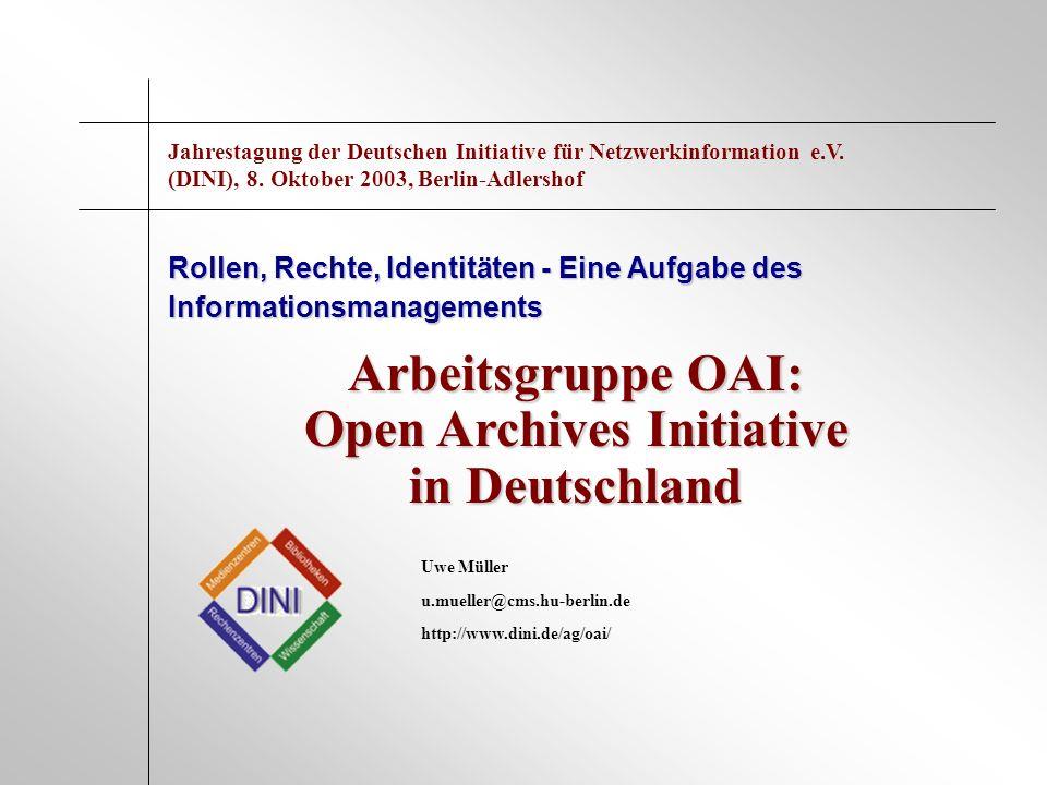 Arbeitsgruppe OAI: Open Archives Initiative in Deutschland Rollen, Rechte, Identitäten - Eine Aufgabe des Informationsmanagements Uwe Müller u.mueller