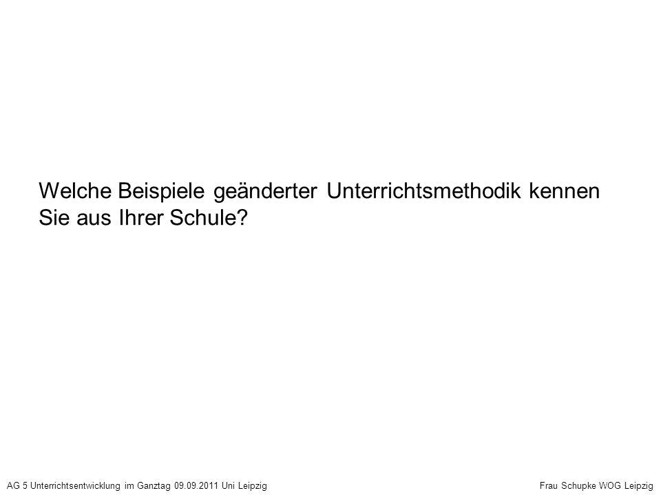 Welche Beispiele geänderter Unterrichtsmethodik kennen Sie aus Ihrer Schule? AG 5 Unterrichtsentwicklung im Ganztag 09.09.2011 Uni Leipzig Frau Schupk