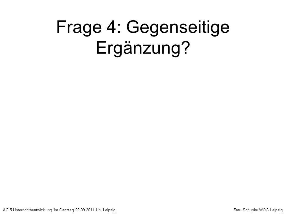 Frage 4: Gegenseitige Ergänzung? AG 5 Unterrichtsentwicklung im Ganztag 09.09.2011 Uni Leipzig Frau Schupke WOG Leipzig