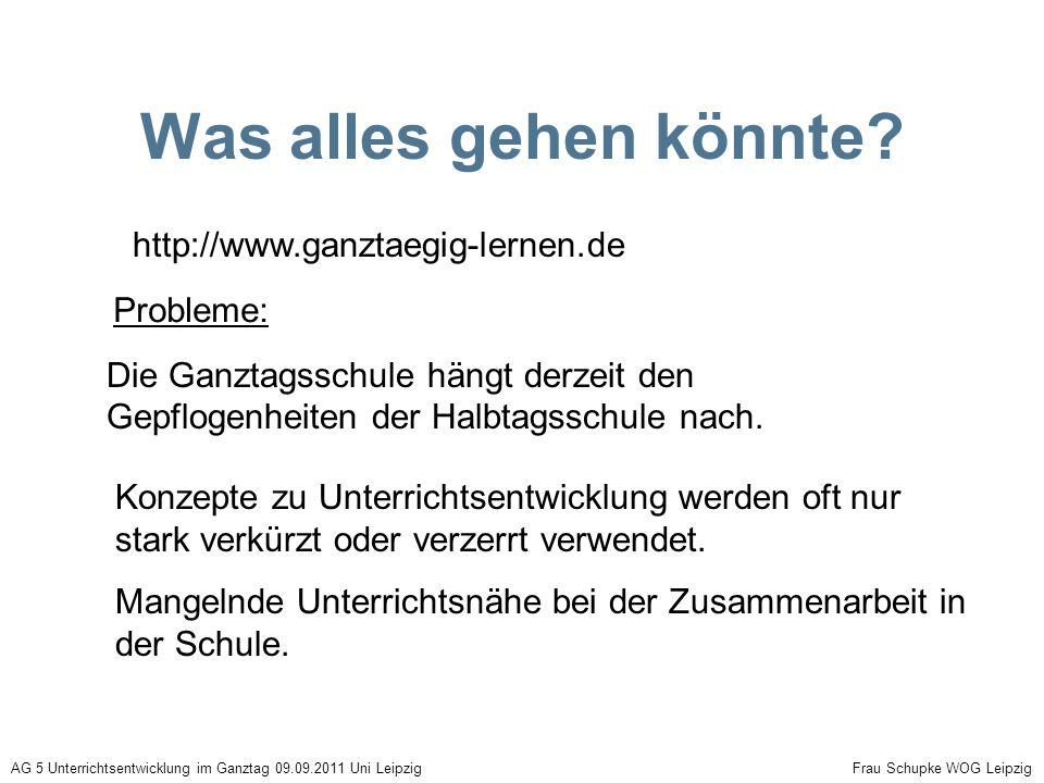 Was alles gehen könnte? http://www.ganztaegig-lernen.de Die Ganztagsschule hängt derzeit den Gepflogenheiten der Halbtagsschule nach. AG 5 Unterrichts