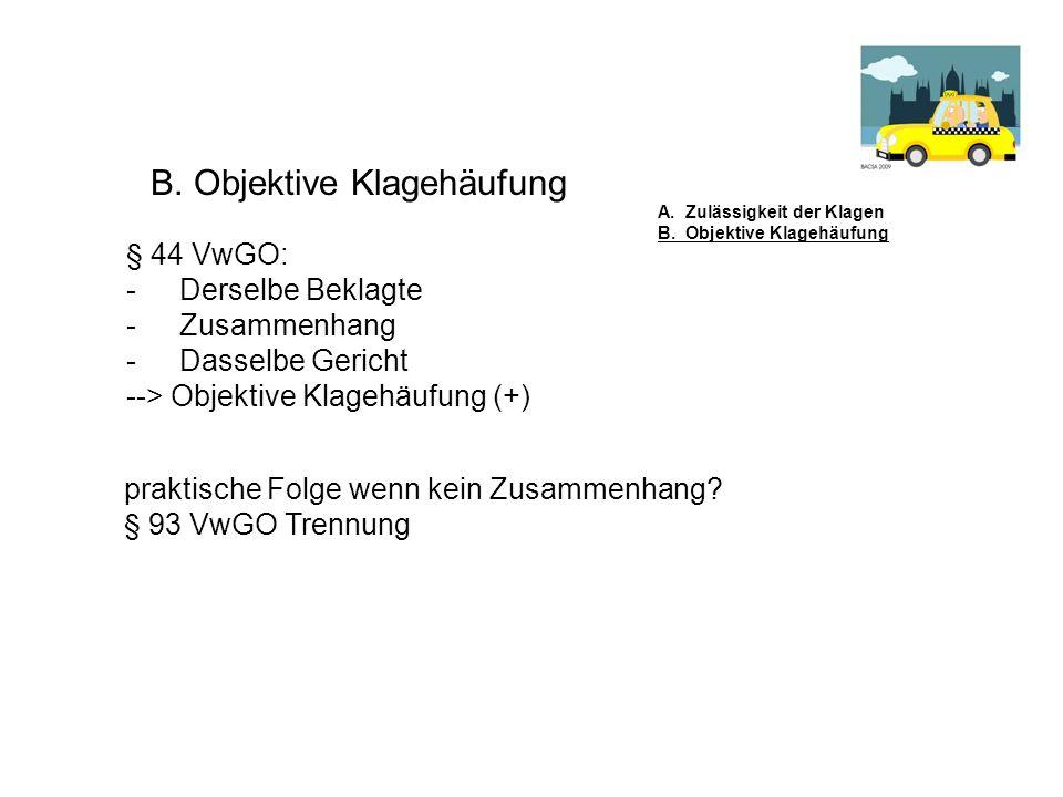 B. Objektive Klagehäufung § 44 VwGO: -Derselbe Beklagte -Zusammenhang -Dasselbe Gericht --> Objektive Klagehäufung (+) A. Zulässigkeit der Klagen B. O