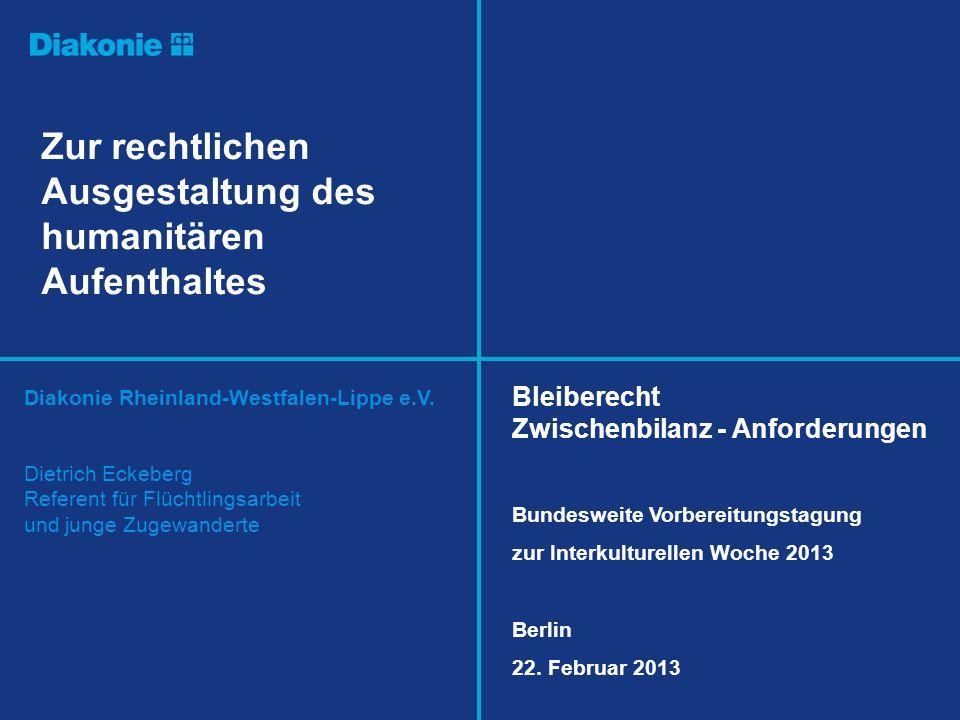 Diakonie Rheinland-Westfalen-Lippe e.V. Zur rechtlichen Ausgestaltung des humanitären Aufenthaltes Dietrich Eckeberg Referent für Flüchtlingsarbeit un