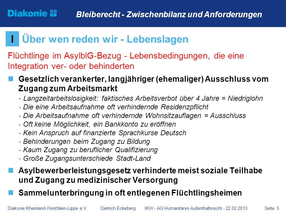 Seite 16 Durch die Öffnung grundlegender aufenthalts- und sozialrechtlicher Bestimmungen für Menschen mit ungesichertem Aufenthalt humanitäre Aufenthaltserlaubnis, Duldung, Gestattung) Direkter Zugang zum Arbeitsmarkt Direkter Zugang zur Sprachförderung Deutsch Uneingeschränkter Zugang zum Gesundheitssystem Streichen der Residenzpflicht Abschaffung von Wohnsitzauflagen Möglichkeiten der Eröffnung eines Kontos VHumanität braucht eine Perspektive Bleiberecht - Zwischenbilanz und Anforderungen Diakonie Rheinland-Westfalen-Lippe e.V.