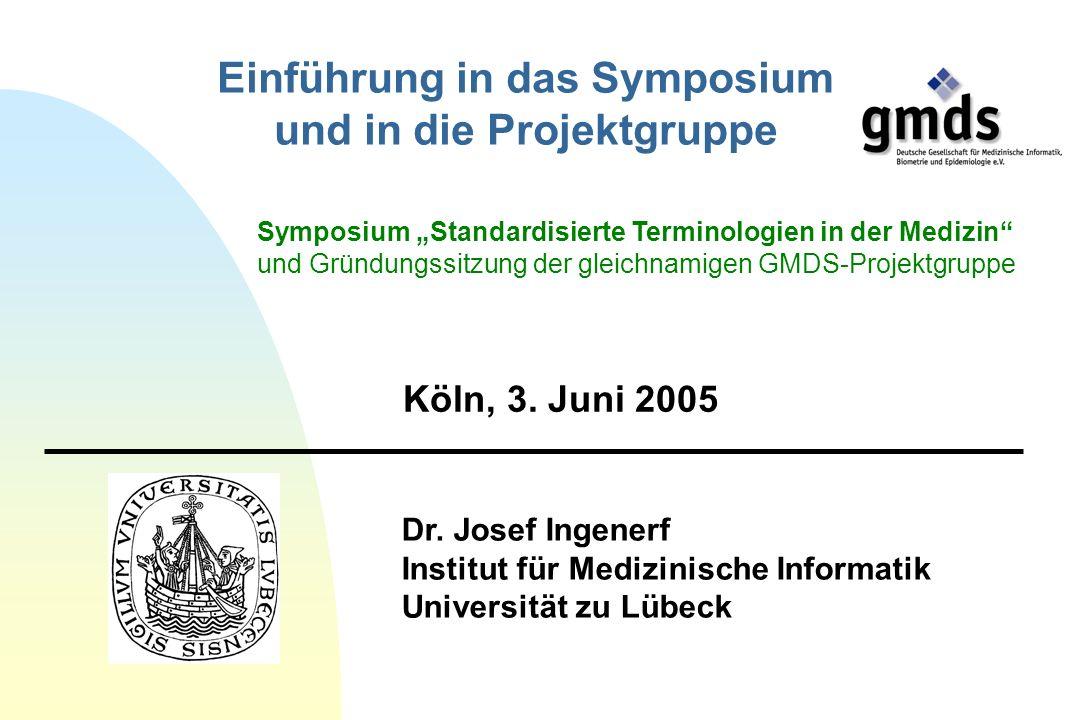 Dr. Josef Ingenerf Institut für Medizinische Informatik Universität zu Lübeck Köln, 3. Juni 2005 Einführung in das Symposium und in die Projektgruppe