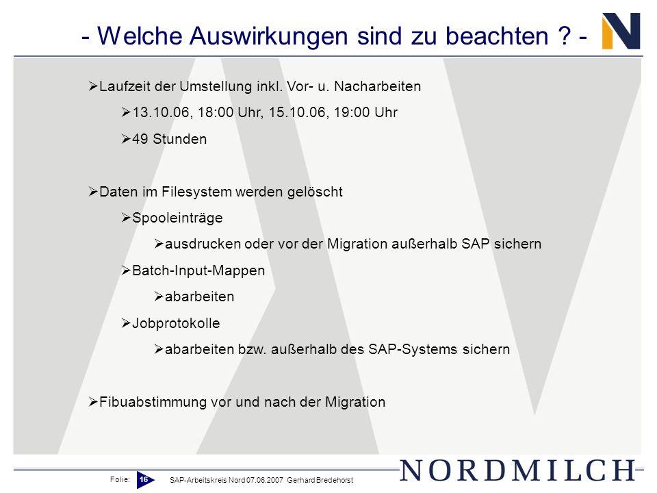 Folie: 16 SAP-Arbeitskreis Nord 07.06.2007 Gerhard Bredehorst - Welche Auswirkungen sind zu beachten ? - Laufzeit der Umstellung inkl. Vor- u. Nacharb