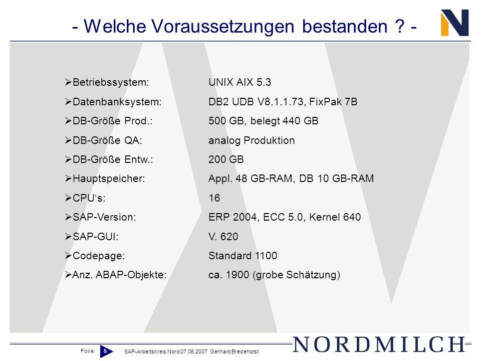 Folie: 5 SAP-Arbeitskreis Nord 07.06.2007 Gerhard Bredehorst - Welche Voraussetzungen bestanden ? - Betriebssystem:UNIX AIX 5.3 Datenbanksystem:DB2 UD