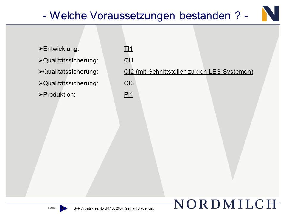Folie: 6 SAP-Arbeitskreis Nord 07.06.2007 Gerhard Bredehorst - Welche Voraussetzungen bestanden ? - Entwicklung:TI1 Qualitätssicherung:QI1 Qualitätssi