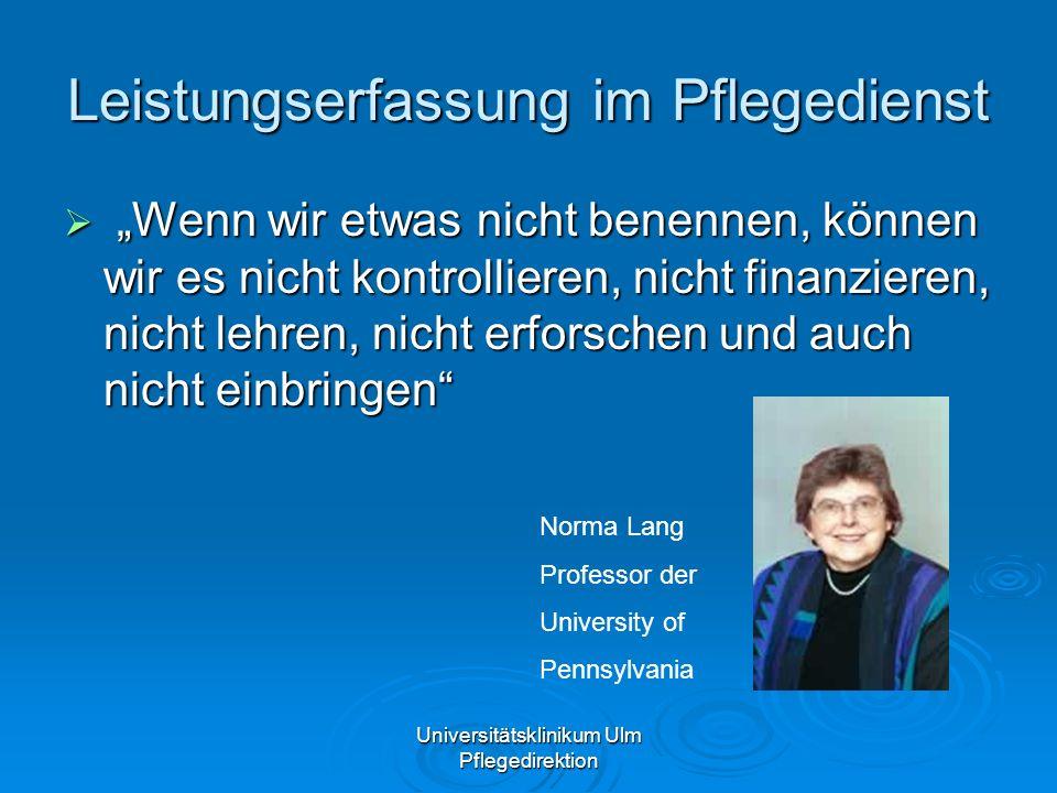 Universitätsklinikum Ulm Pflegedirektion Leistungserfassung im Pflegedienst Wenn wir etwas nicht benennen, können wir es nicht kontrollieren, nicht fi