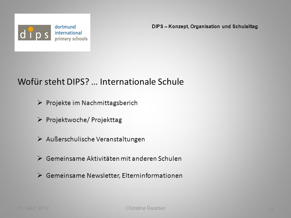 Wofür steht DIPS? … Internationale Schule 15. März 2012Christine Raunser 10 DIPS – Konzept, Organisation und Schulalltag Projekte im Nachmittagsberich