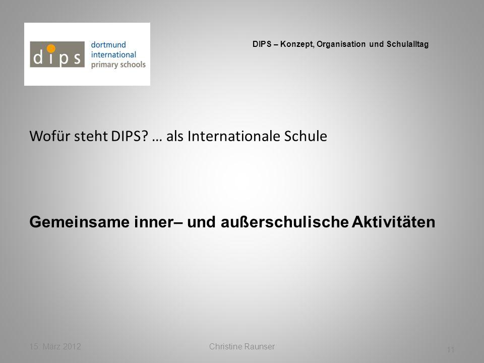 Wofür steht DIPS? … als Internationale Schule 15. März 2012Christine Raunser 11 DIPS – Konzept, Organisation und Schulalltag Gemeinsame inner– und auß