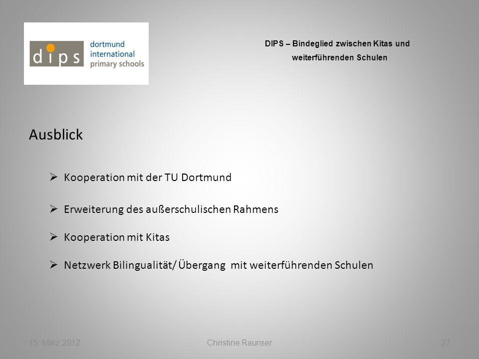 Ausblick 15. März 2012Christine Raunser27 DIPS – Bindeglied zwischen Kitas und weiterführenden Schulen Kooperation mit der TU Dortmund Kooperation mit