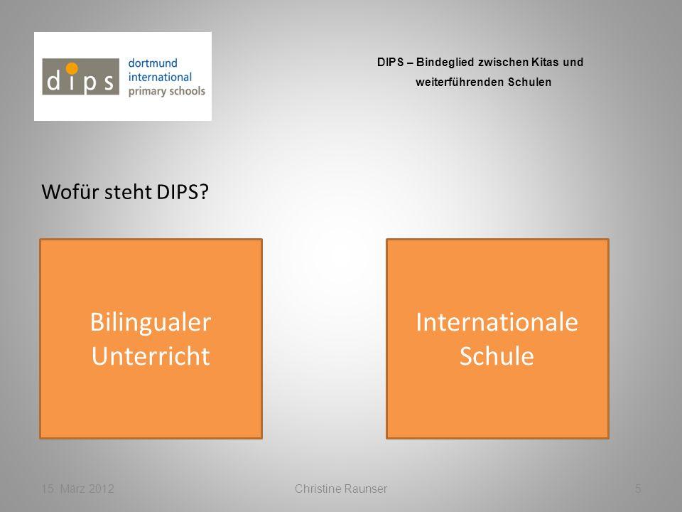 Wofür steht DIPS? 15. März 2012Christine Raunser5 DIPS – Bindeglied zwischen Kitas und weiterführenden Schulen Bilingualer Unterricht Internationale S