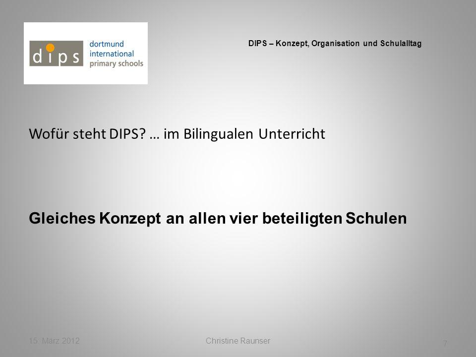 Wofür steht DIPS? … im Bilingualen Unterricht 15. März 2012Christine Raunser 7 DIPS – Konzept, Organisation und Schulalltag Gleiches Konzept an allen