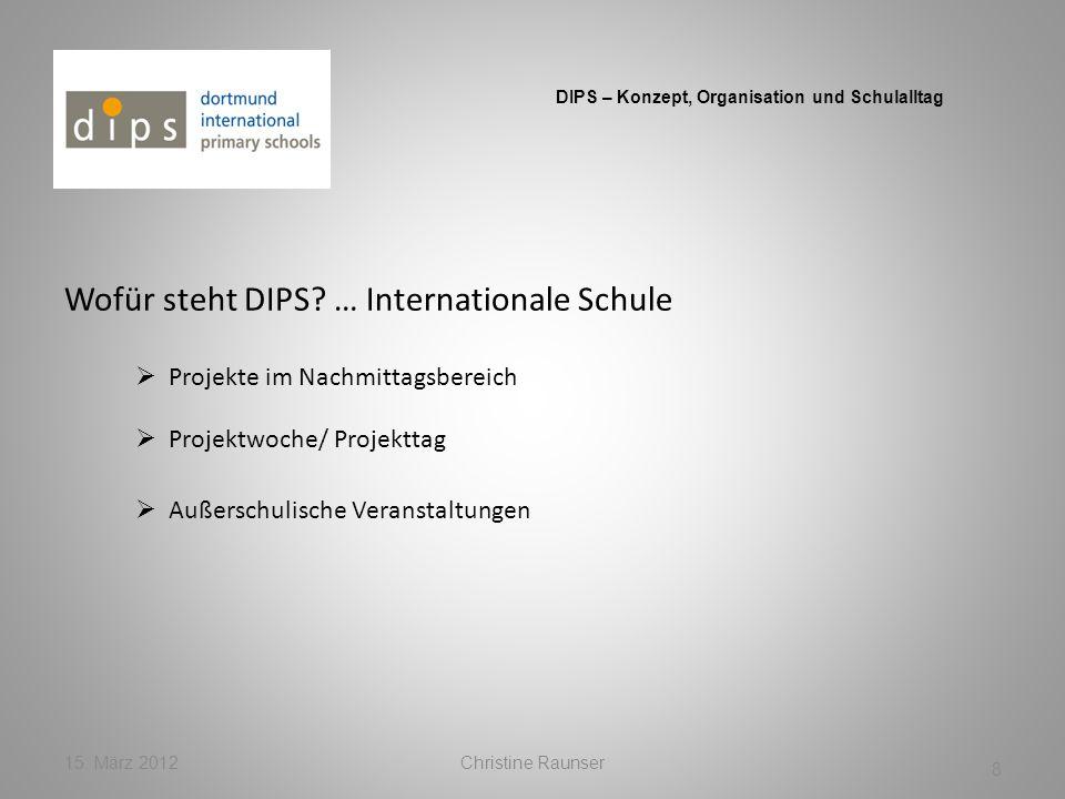 Wofür steht DIPS? … Internationale Schule 15. März 2012Christine Raunser 8 DIPS – Konzept, Organisation und Schulalltag Projekte im Nachmittagsbereich