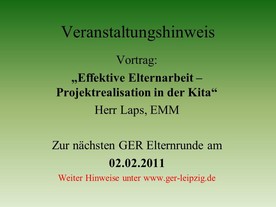 Veranstaltungshinweis Vortrag: Effektive Elternarbeit – Projektrealisation in der Kita Herr Laps, EMM Zur nächsten GER Elternrunde am 02.02.2011 Weite