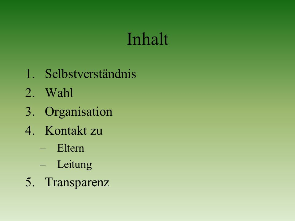 Inhalt 1.Selbstverständnis 2.Wahl 3.Organisation 4.Kontakt zu –Eltern –Leitung 5.Transparenz
