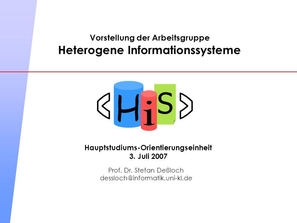 Vorstellung der Arbeitsgruppe Heterogene Informationssysteme Prof. Dr. Stefan Deßloch dessloch@informatik.uni-kl.de Hauptstudiums-Orientierungseinheit