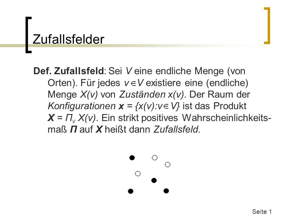 Seite 1 Zufallsfelder Def. Zufallsfeld: Sei V eine endliche Menge (von Orten). Für jedes v V existiere eine (endliche) Menge X(v) von Zuständen x(v).