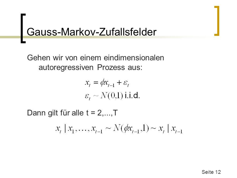 Gauss-Markov-Zufallsfelder Gehen wir von einem eindimensionalen autoregressiven Prozess aus: Dann gilt für alle t = 2,...,T Seite 12