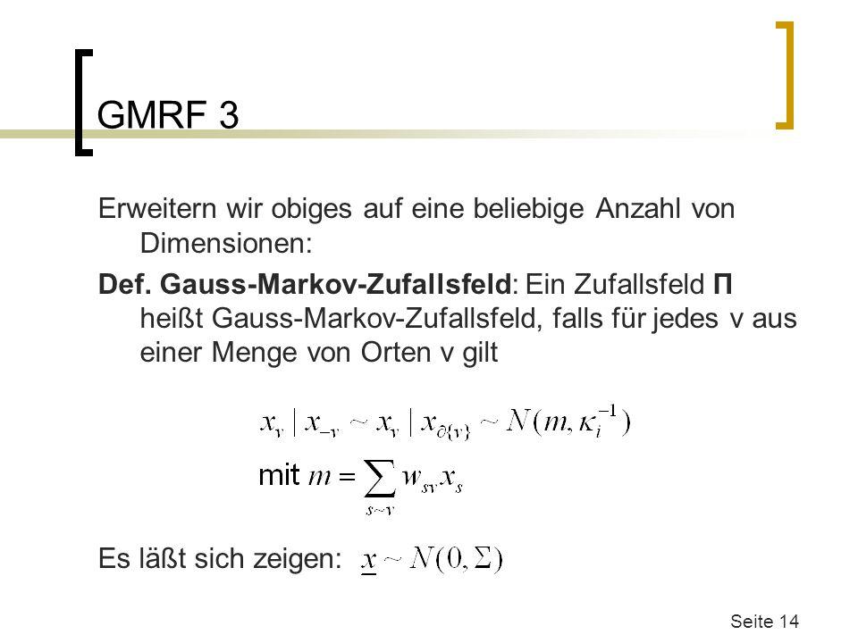 GMRF 3 Erweitern wir obiges auf eine beliebige Anzahl von Dimensionen: Def. Gauss-Markov-Zufallsfeld: Ein Zufallsfeld Π heißt Gauss-Markov-Zufallsfeld