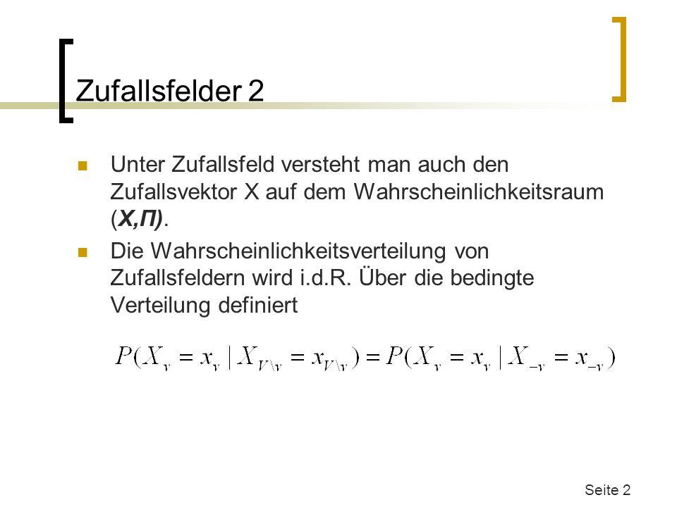 Zufallsfelder 2 Unter Zufallsfeld versteht man auch den Zufallsvektor X auf dem Wahrscheinlichkeitsraum (X,Π). Die Wahrscheinlichkeitsverteilung von Z