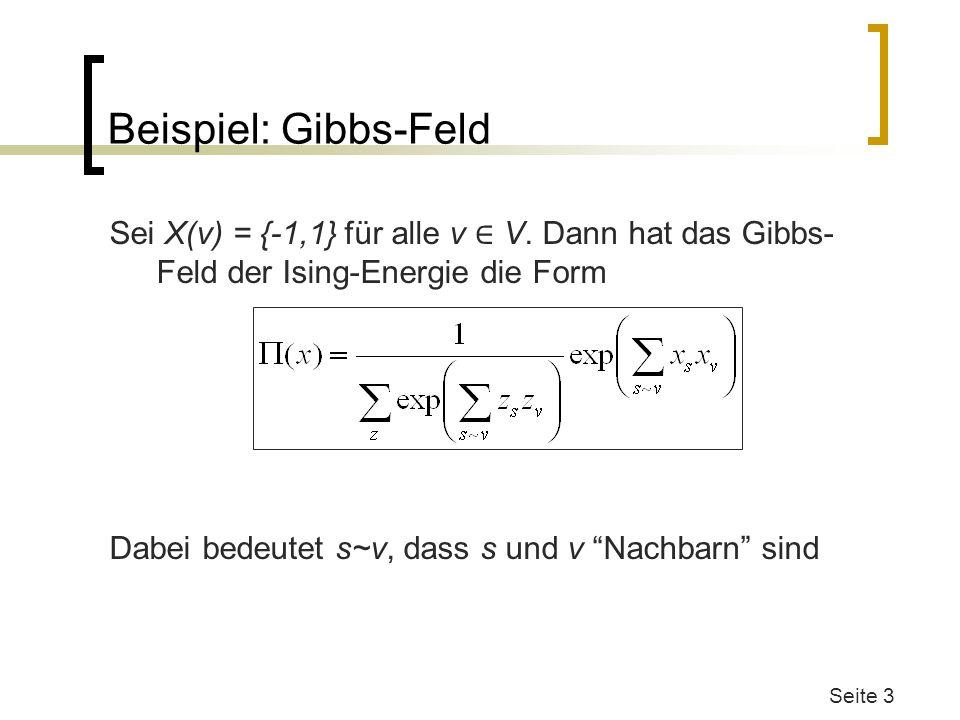 Beispiel: Gibbs-Feld Sei X(v) = {-1,1} für alle v V. Dann hat das Gibbs- Feld der Ising-Energie die Form Dabei bedeutet s~v, dass s und v Nachbarn sin