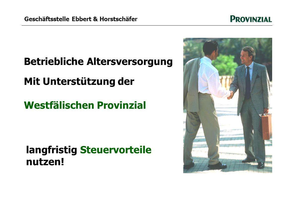 Geschäftsstelle Ebbert & Horstschäfer Betriebliche Altersversorgung Mit Unterstützung der Westfälischen Provinzial langfristig Steuervorteile nutzen!