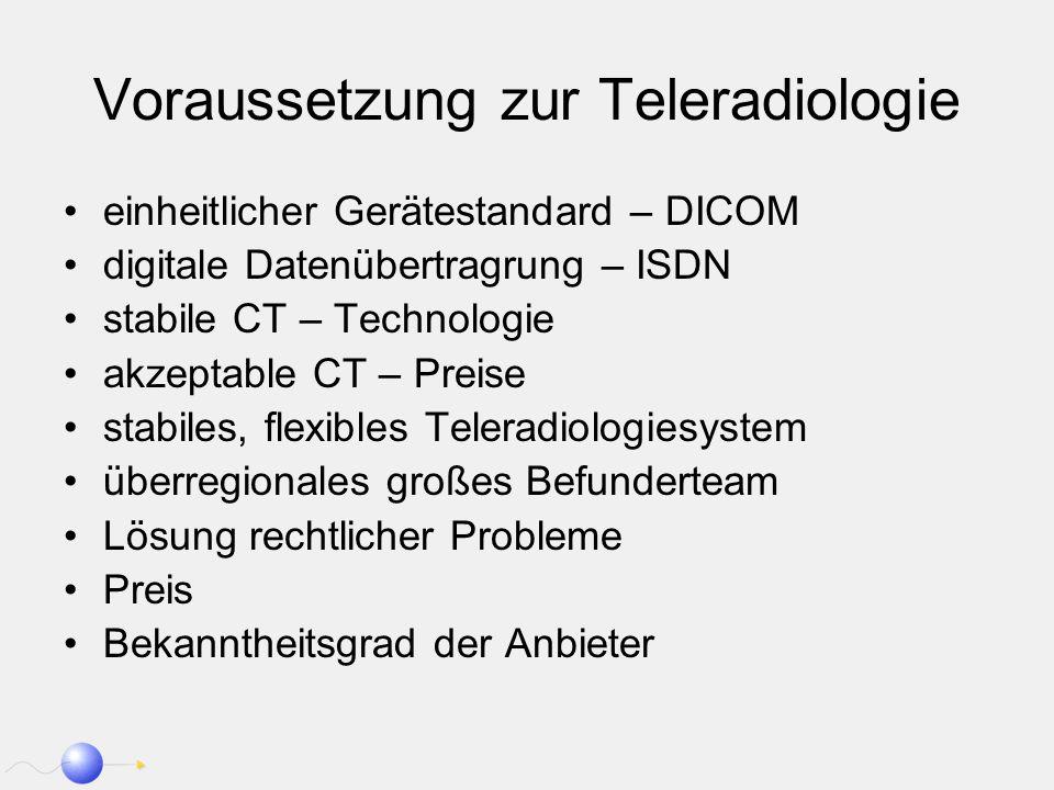 Voraussetzung zur Teleradiologie einheitlicher Gerätestandard – DICOM digitale Datenübertragrung – ISDN stabile CT – Technologie akzeptable CT – Preis