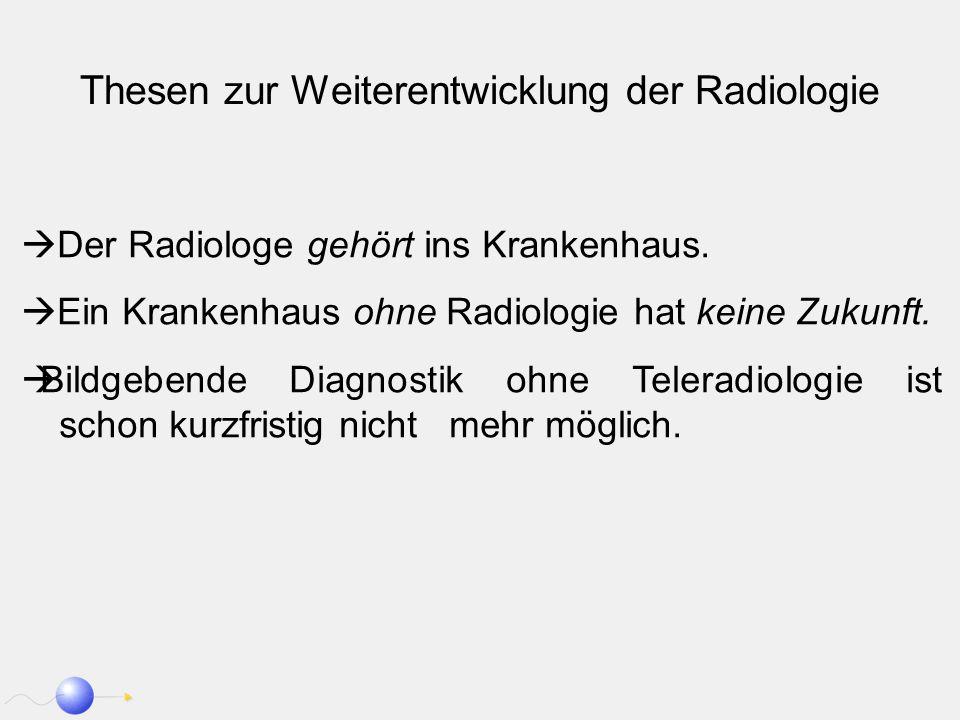 Thesen zur Weiterentwicklung der Radiologie Der Radiologe gehört ins Krankenhaus. Ein Krankenhaus ohne Radiologie hat keine Zukunft. Bildgebende Diagn