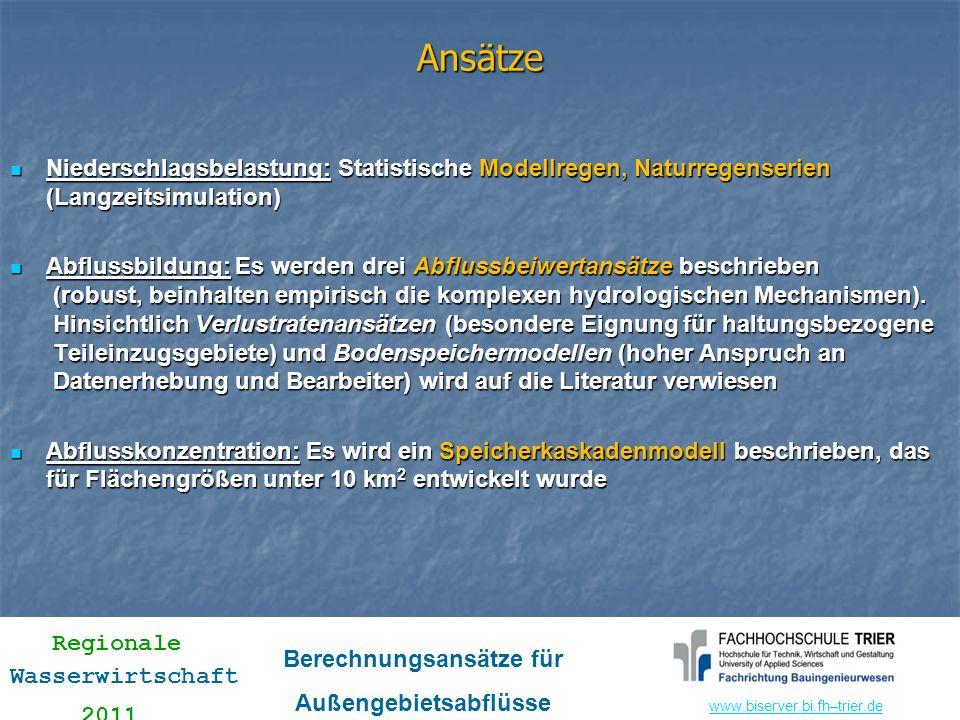 www.biserver.bi.fhwww.biserver.bi.fh–trier.de Regionale Wasserwirtschaft 2011 Berechnungsansätze für Außengebietsabflüsse 1.3 Verfahren nach Lutz Baut teilweise auf SCS-Verfahren auf Unterscheidung in undurchlässige und durchlässige Flächenanteile Vereinfachungen gemäß Empfehlungen der Landesanstalt für Umwelt Baden-Württemberg Undurchlässige Flächen (vereinfacht): h Ne,u = (h N - AV u ) Ψ u BEF = (h N – 1,0) BEF BEF ~ 0 h Ne,u = 0 mit BEF: Versiegelungsgrad BEF ~ 0 h Ne,u = 0 Durchlässige Flächen Gesamtfläche: h Ne = h Ne,u + h Ne,d ; Ψ = h Ne /h N
