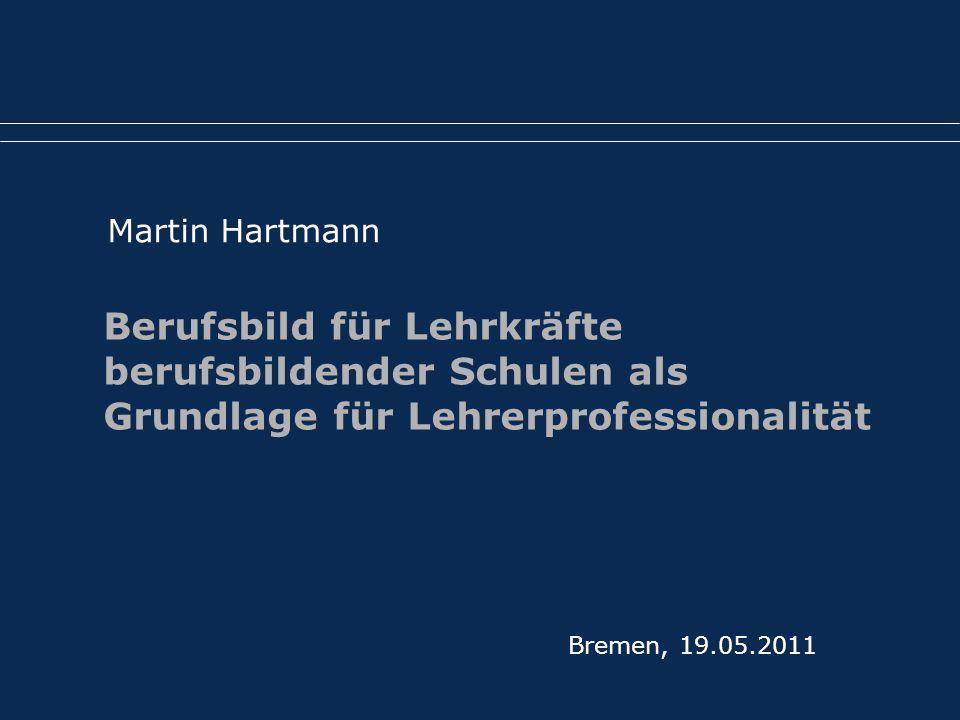 Bremen, 19.05.2011 Martin Hartmann Berufsbild für Lehrkräfte berufsbildender Schulen als Grundlage für Lehrerprofessionalität