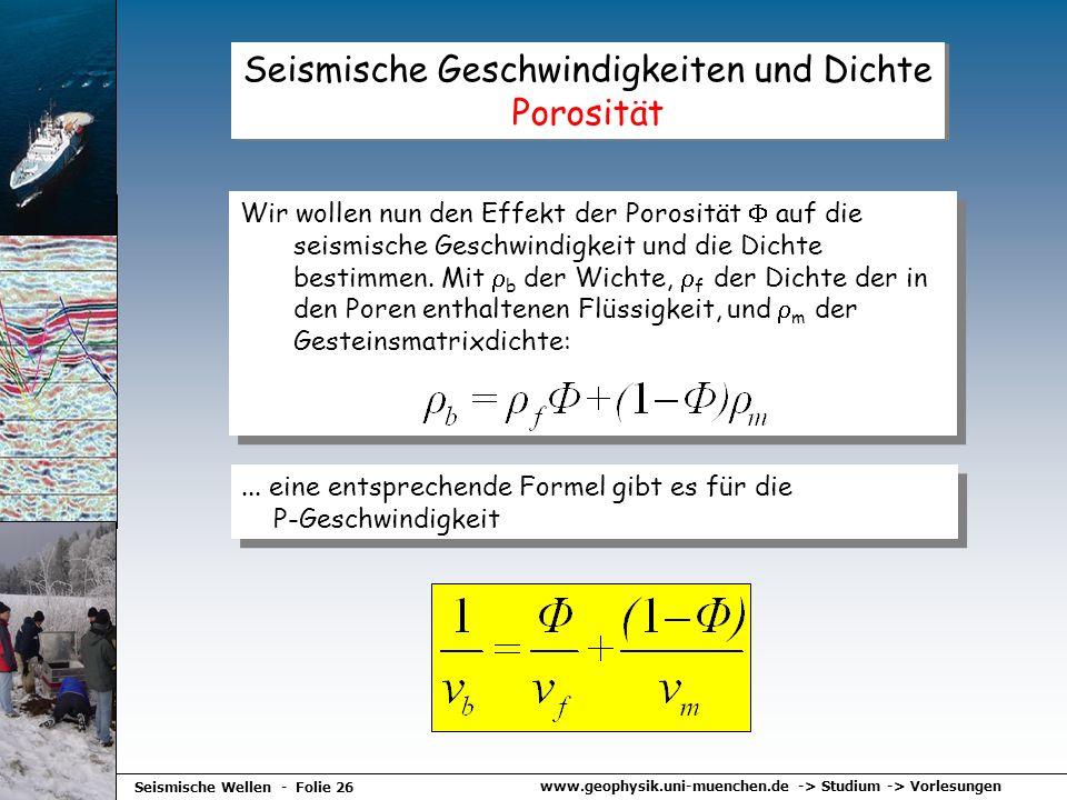 www.geophysik.uni-muenchen.de -> Studium -> Vorlesungen Seismische Wellen - Folie 26 Seismische Geschwindigkeiten und Dichte Porosität Wir wollen nun