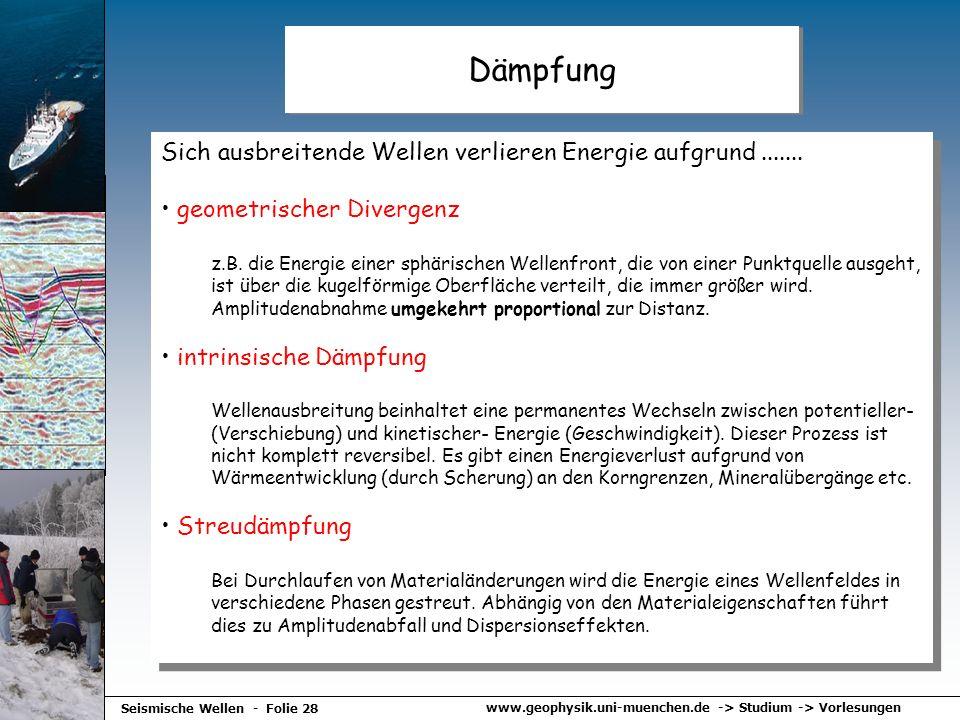 www.geophysik.uni-muenchen.de -> Studium -> Vorlesungen Seismische Wellen - Folie 28 Dämpfung Sich ausbreitende Wellen verlieren Energie aufgrund.....