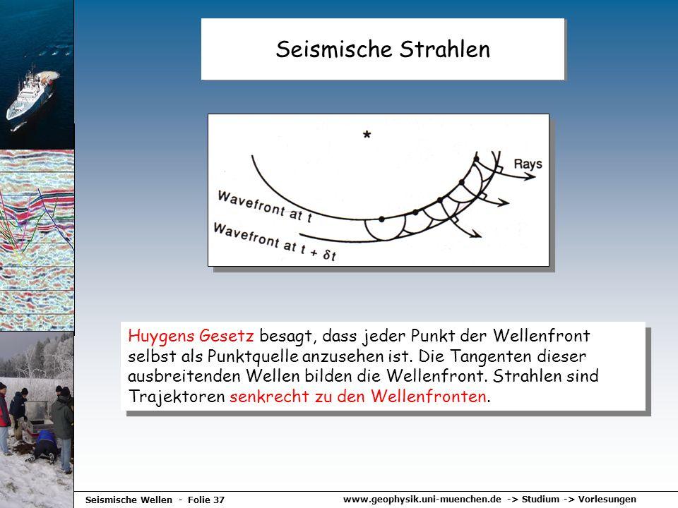 www.geophysik.uni-muenchen.de -> Studium -> Vorlesungen Seismische Wellen - Folie 37 Seismische Strahlen Huygens Gesetz besagt, dass jeder Punkt der W