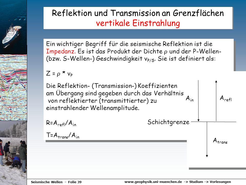 www.geophysik.uni-muenchen.de -> Studium -> Vorlesungen Seismische Wellen - Folie 39 Reflektion und Transmission an Grenzflächen vertikale Einstrahlun