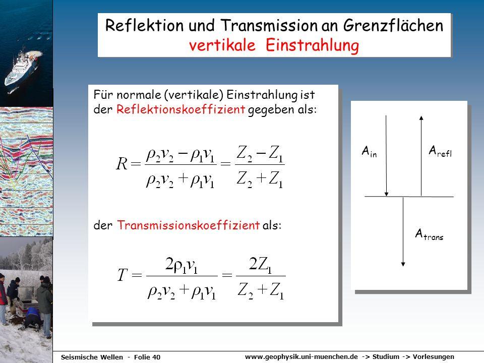 www.geophysik.uni-muenchen.de -> Studium -> Vorlesungen Seismische Wellen - Folie 40 Reflektion und Transmission an Grenzflächen vertikale Einstrahlun