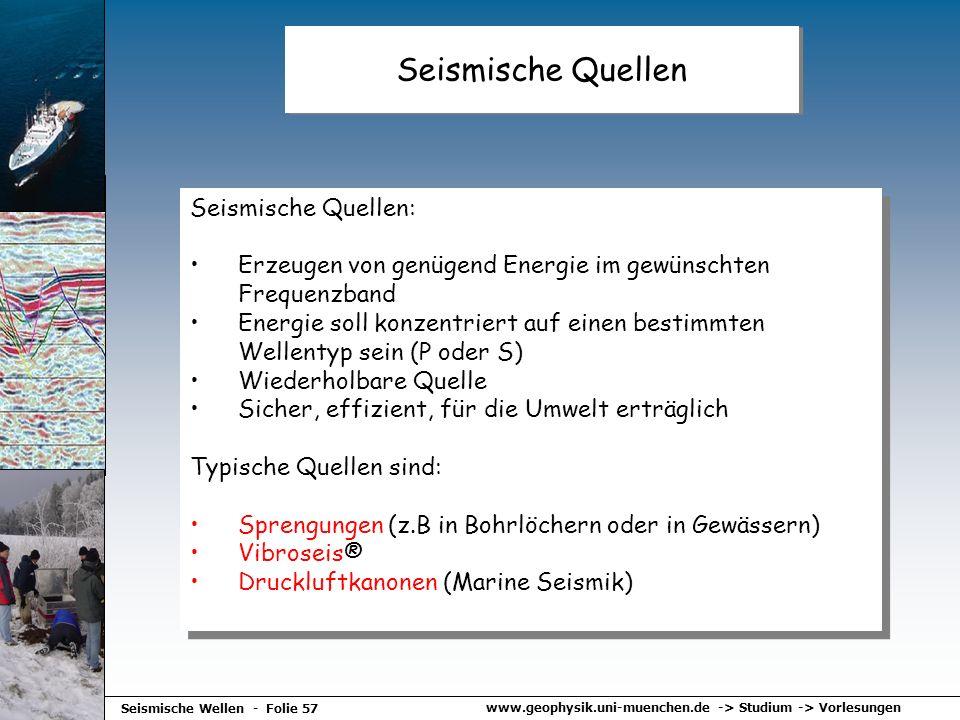 www.geophysik.uni-muenchen.de -> Studium -> Vorlesungen Seismische Wellen - Folie 57 Seismische Quellen Seismische Quellen: Erzeugen von genügend Ener